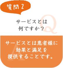 質問2 サービスとは何ですか? A.サービスとは患者様に効果と満足を提供することです。